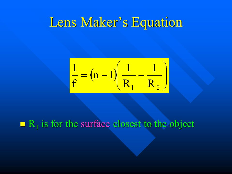 Lens Maker's Equation R 1 is for the surface closest to the object R 1 is for the surface closest to the object