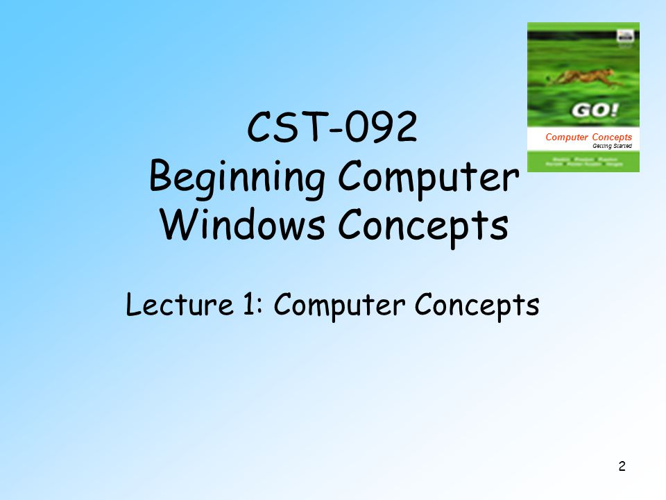 2 CST-092 Beginning Computer Windows Concepts Lecture 1: Computer Concepts Computer Concepts Getting Started