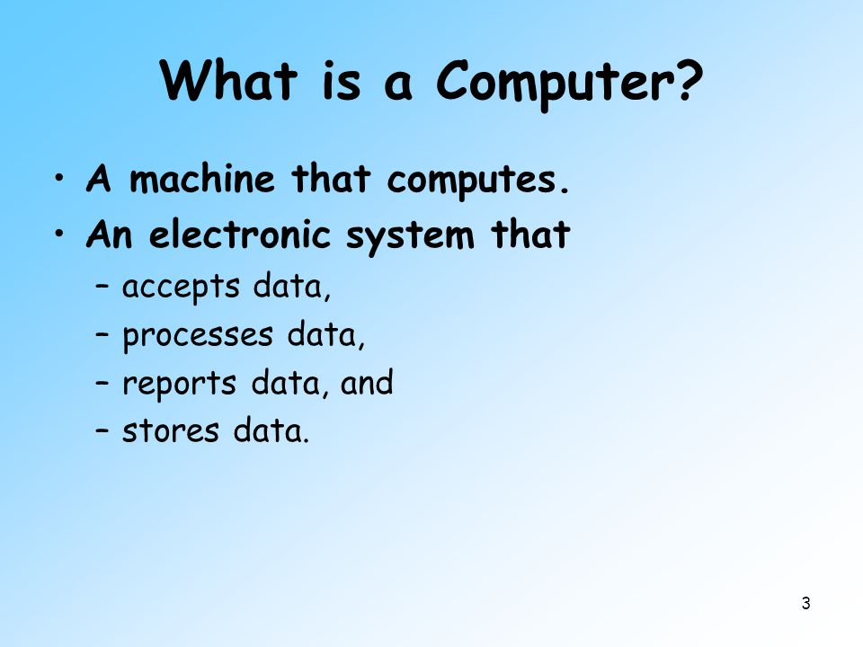 3 What is a Computer? A machine that computes. An electronic system that –accepts data, –processes data, –reports data, and –stores data.