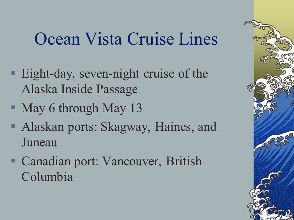 Ocean Vista Cruise Lines  Eight-day, seven-night cruise of the Alaska Inside Passage  May 6 through May 13  Alaskan ports: Skagway, Haines, and Juneau  Canadian port: Vancouver, British Columbia