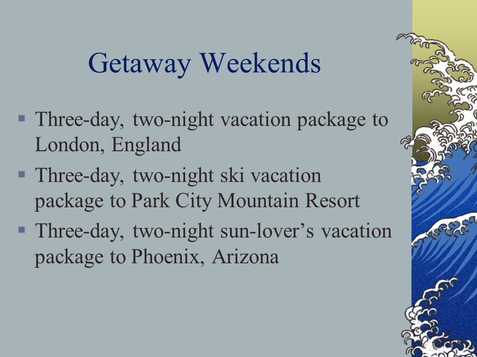 Getaway Weekends  Three-day, two-night vacation package to London, England  Three-day, two-night ski vacation package to Park City Mountain Resort  Three-day, two-night sun-lover's vacation package to Phoenix, Arizona