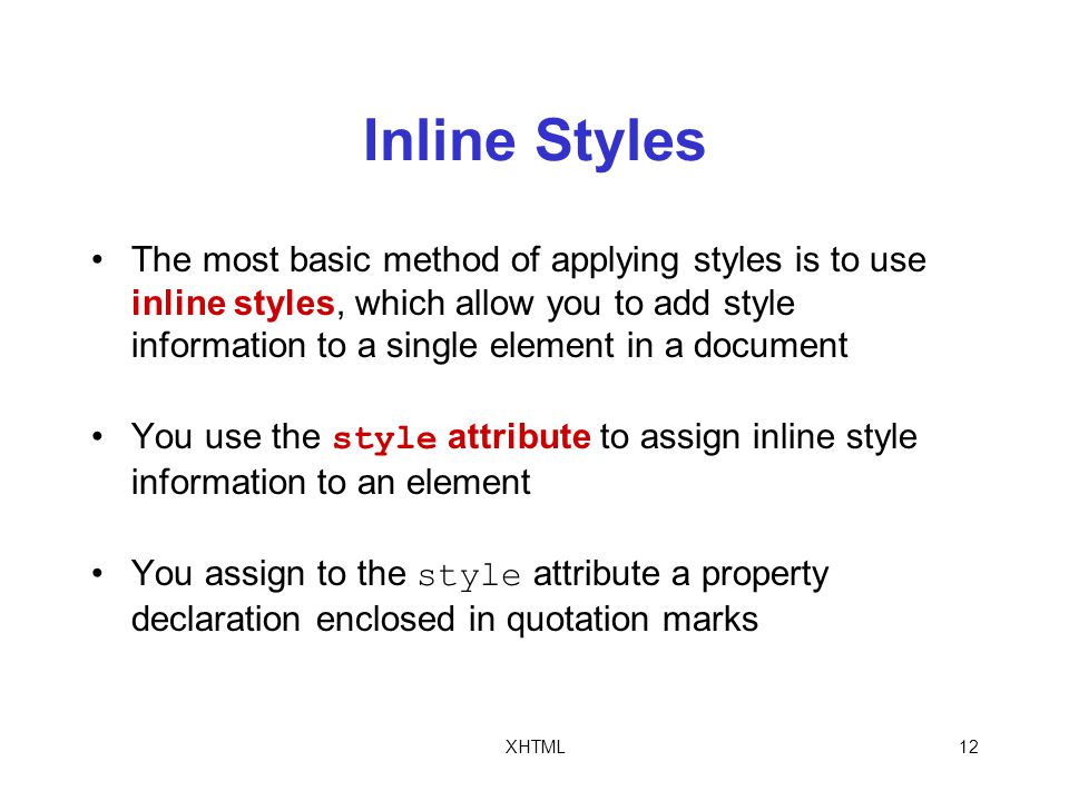 XHTML12 Inline Styles The most basic method of applying styles is to use inline styles, which allow you to add style information to a single element in a document You use the style attribute to assign inline style information to an element You assign to the style attribute a property declaration enclosed in quotation marks