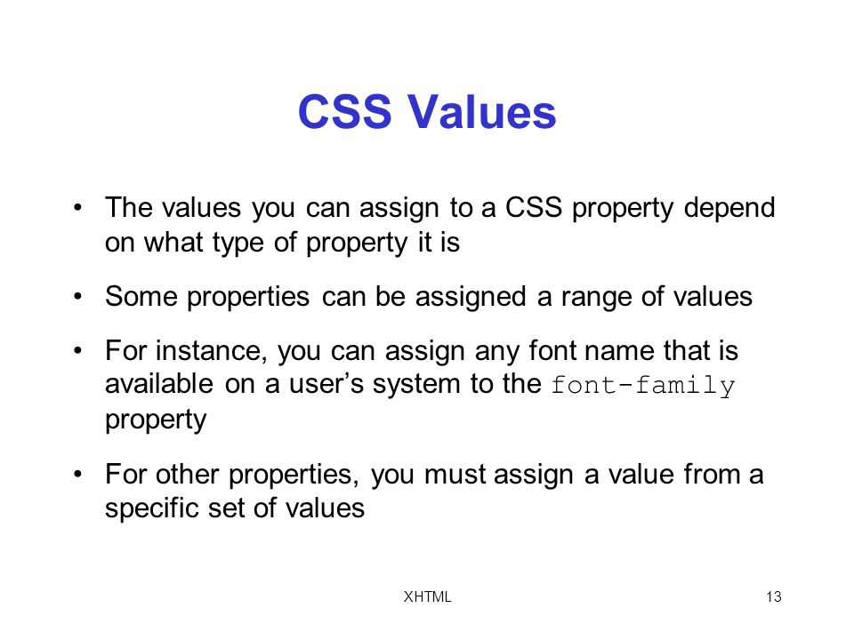 XHTML13 CSS Values The values you can assign to a CSS property depend on what type of property it is Some properties can be assigned a range of values For instance, you can assign any font name that is available on a user's system to the font-family property For other properties, you must assign a value from a specific set of values