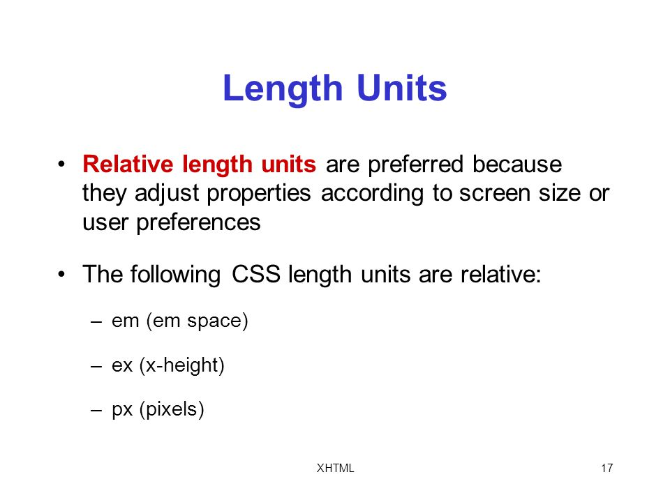 XHTML17 Length Units Relative length units are preferred because they adjust properties according to screen size or user preferences The following CSS length units are relative: –em (em space) –ex (x-height) –px (pixels)