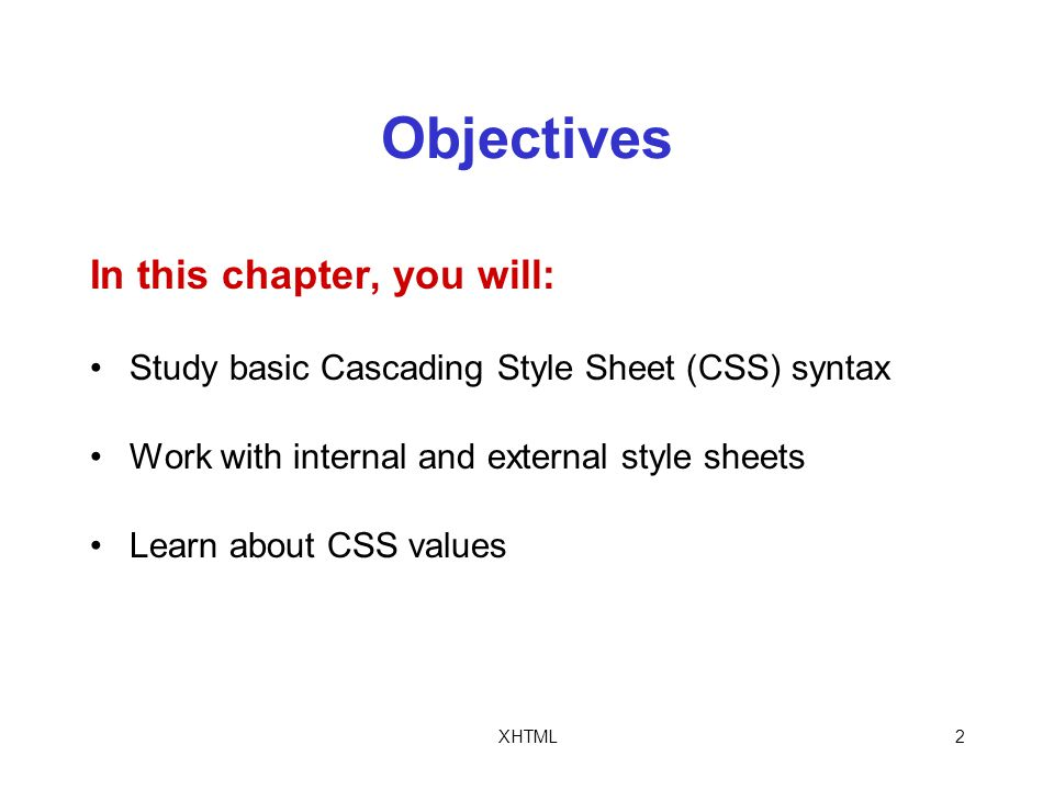 XHTML2 Objectives In this chapter, you will: Study basic Cascading Style Sheet (CSS) syntax Work with internal and external style sheets Learn about CSS values