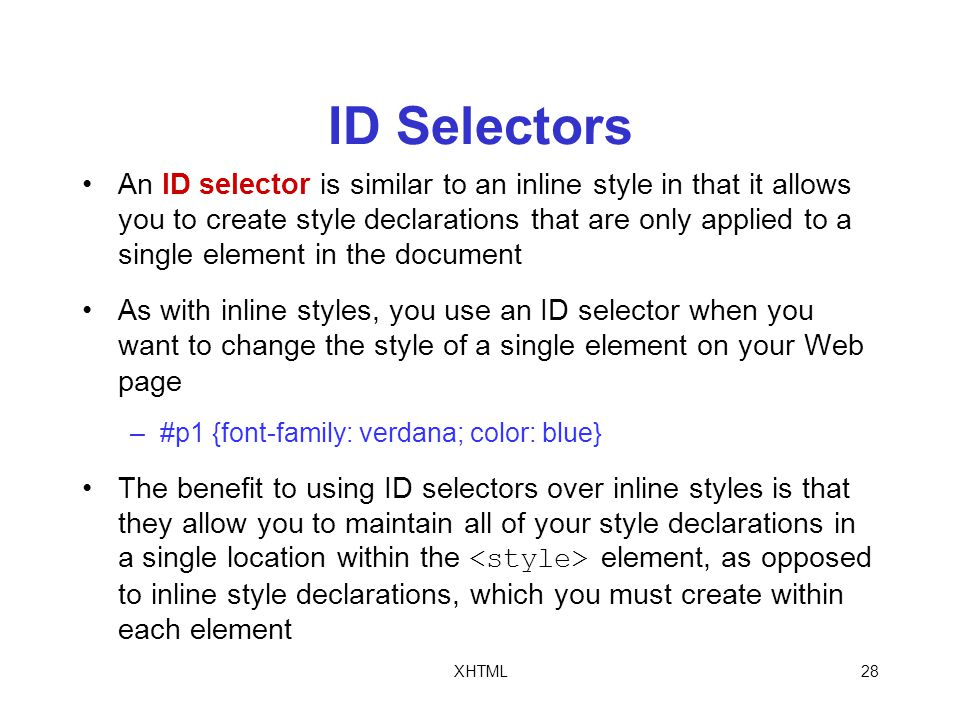 XHTML28 ID Selectors An ID selector is similar to an inline style in that it allows you to create style declarations that are only applied to a single element in the document As with inline styles, you use an ID selector when you want to change the style of a single element on your Web page –#p1 {font-family: verdana; color: blue} The benefit to using ID selectors over inline styles is that they allow you to maintain all of your style declarations in a single location within the element, as opposed to inline style declarations, which you must create within each element