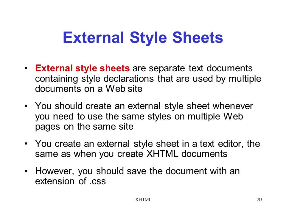 XHTML29 External Style Sheets External style sheets are separate text documents containing style declarations that are used by multiple documents on a Web site You should create an external style sheet whenever you need to use the same styles on multiple Web pages on the same site You create an external style sheet in a text editor, the same as when you create XHTML documents However, you should save the document with an extension of.css