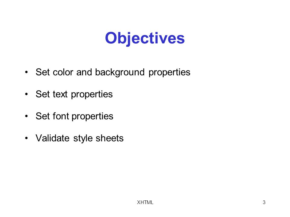 XHTML3 Objectives Set color and background properties Set text properties Set font properties Validate style sheets
