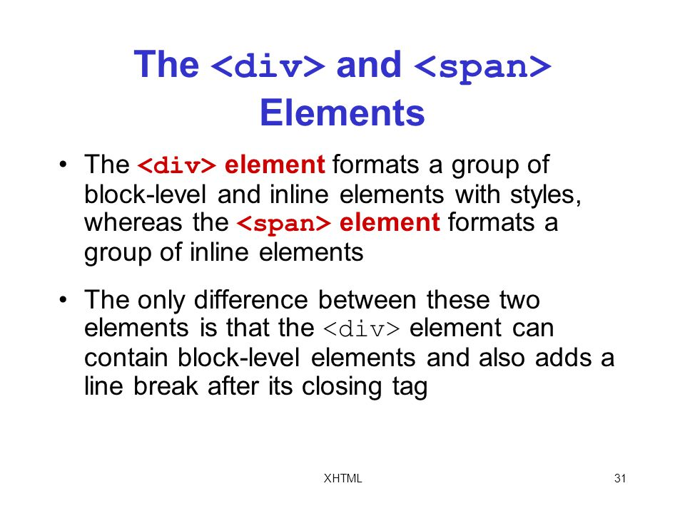 XHTML31 The and Elements The element formats a group of block-level and inline elements with styles, whereas the element formats a group of inline elements The only difference between these two elements is that the element can contain block-level elements and also adds a line break after its closing tag