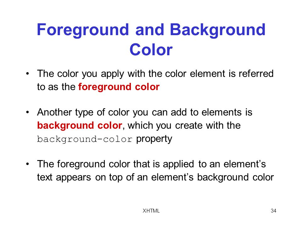 XHTML34 Foreground and Background Color The color you apply with the color element is referred to as the foreground color Another type of color you can add to elements is background color, which you create with the background-color property The foreground color that is applied to an element's text appears on top of an element's background color