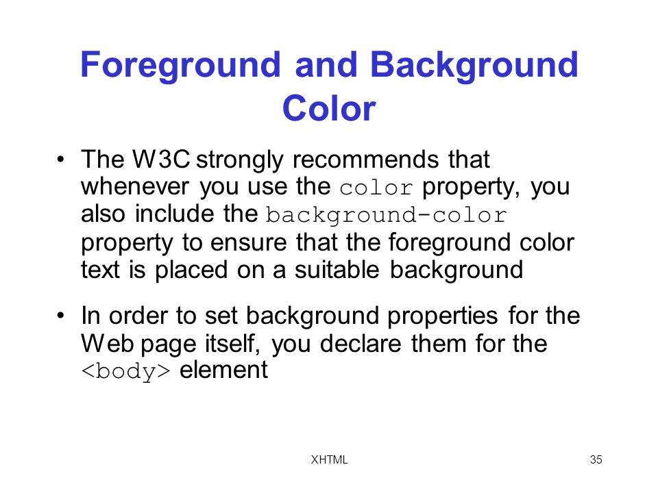 XHTML35 Foreground and Background Color The W3C strongly recommends that whenever you use the color property, you also include the background-color property to ensure that the foreground color text is placed on a suitable background In order to set background properties for the Web page itself, you declare them for the element