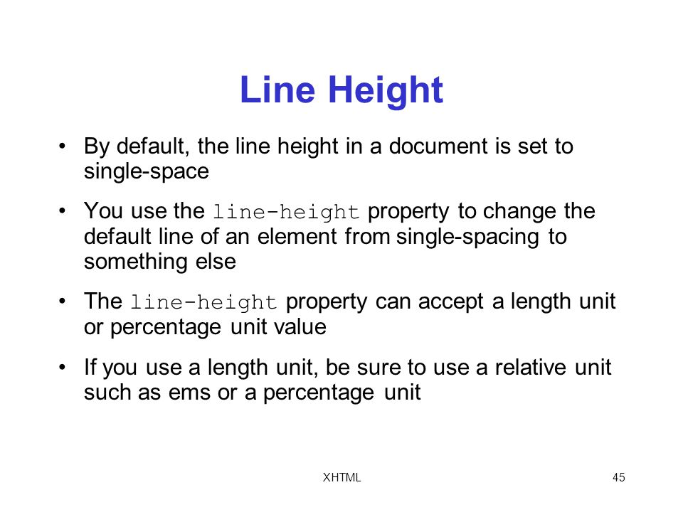 XHTML45 Line Height By default, the line height in a document is set to single-space You use the line-height property to change the default line of an element from single-spacing to something else The line-height property can accept a length unit or percentage unit value If you use a length unit, be sure to use a relative unit such as ems or a percentage unit