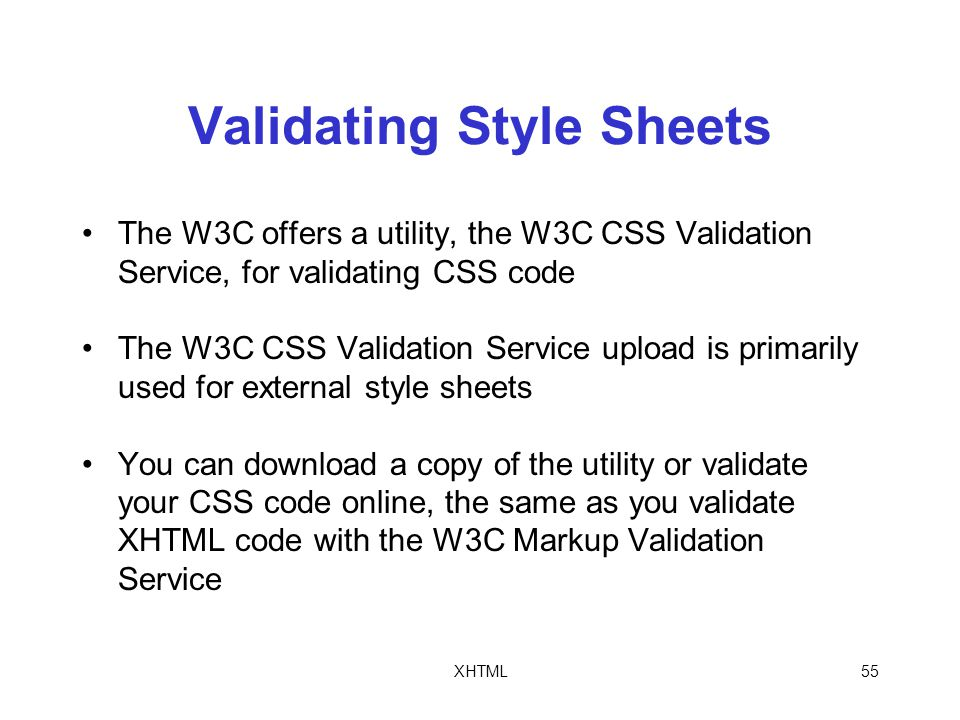 XHTML55 Validating Style Sheets The W3C offers a utility, the W3C CSS Validation Service, for validating CSS code The W3C CSS Validation Service upload is primarily used for external style sheets You can download a copy of the utility or validate your CSS code online, the same as you validate XHTML code with the W3C Markup Validation Service
