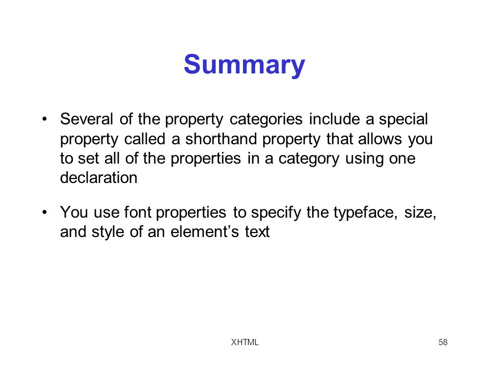 XHTML58 Summary Several of the property categories include a special property called a shorthand property that allows you to set all of the properties in a category using one declaration You use font properties to specify the typeface, size, and style of an element's text