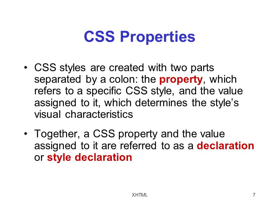 XHTML7 CSS Properties CSS styles are created with two parts separated by a colon: the property, which refers to a specific CSS style, and the value assigned to it, which determines the style's visual characteristics Together, a CSS property and the value assigned to it are referred to as a declaration or style declaration