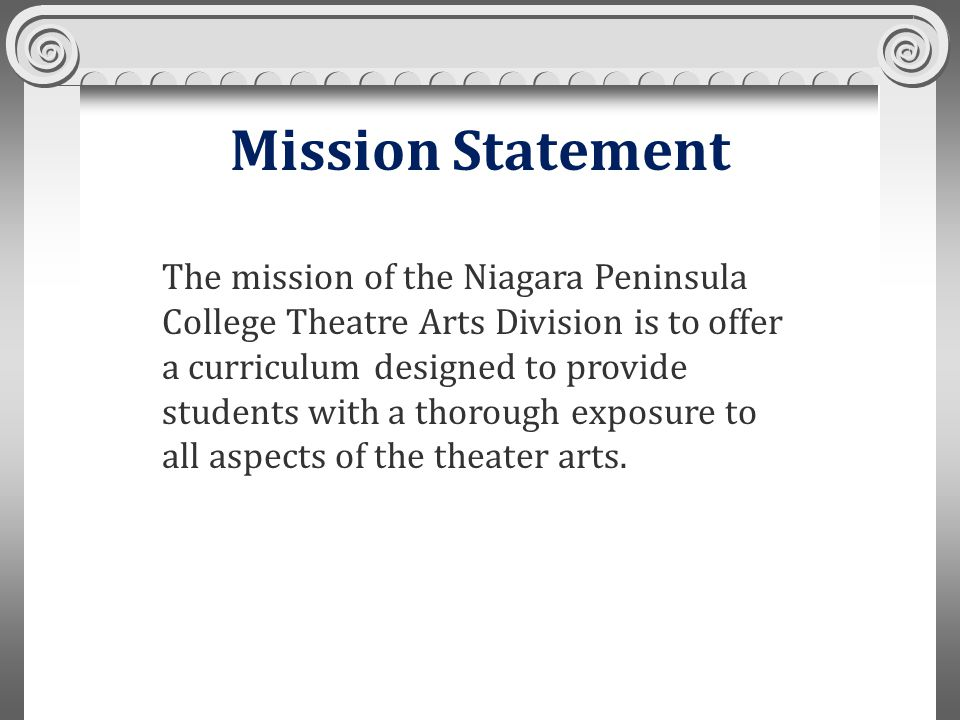Mission Statement The mission of the Niagara Peninsula College Theatre Arts Division is to offer a curriculum designed to provide students with a thorough exposure to all aspects of the theater arts.