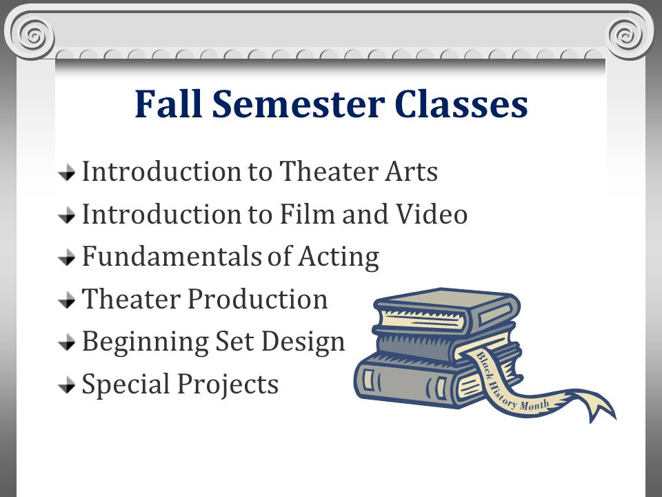 Fall Semester Classes Introduction to Theater Arts Introduction to Film and Video Fundamentals of Acting Theater Production Beginning Set Design Special Projects