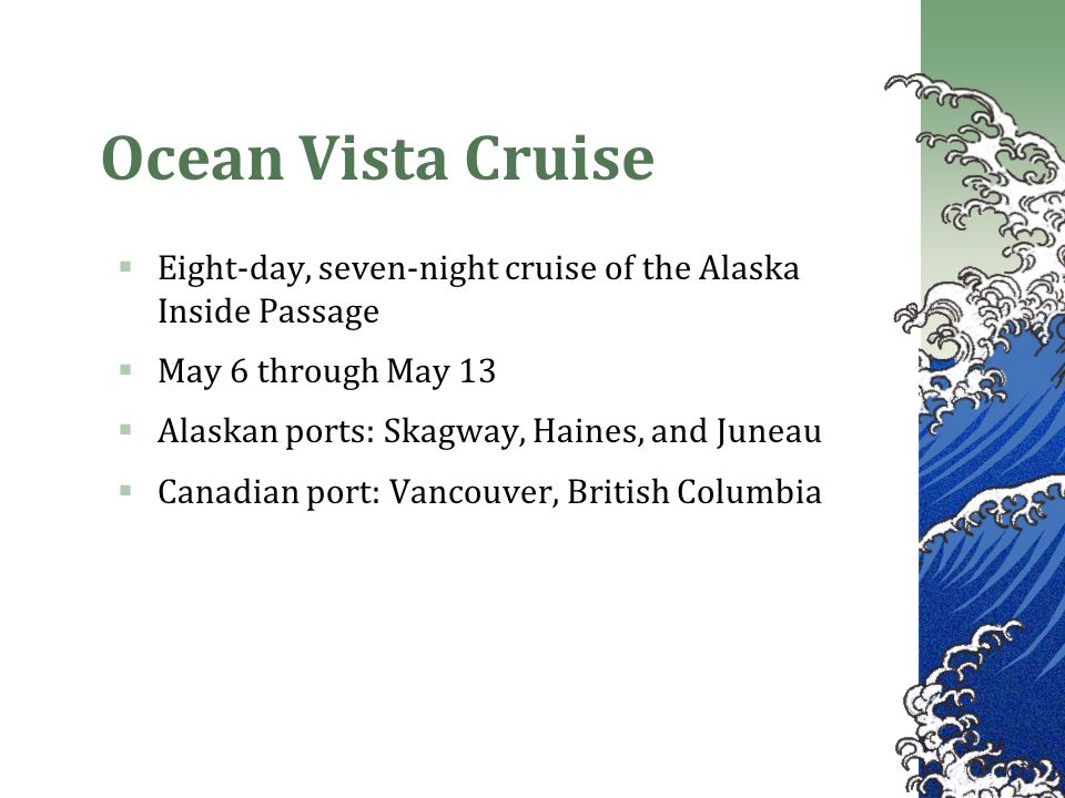 Ocean Vista Cruise  Eight-day, seven-night cruise of the Alaska Inside Passage  May 6 through May 13  Alaskan ports: Skagway, Haines, and Juneau  Canadian port: Vancouver, British Columbia