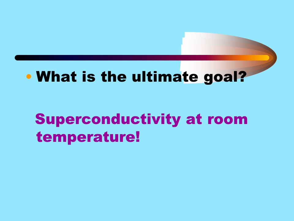 What is the ultimate goal? Superconductivity at room temperature!