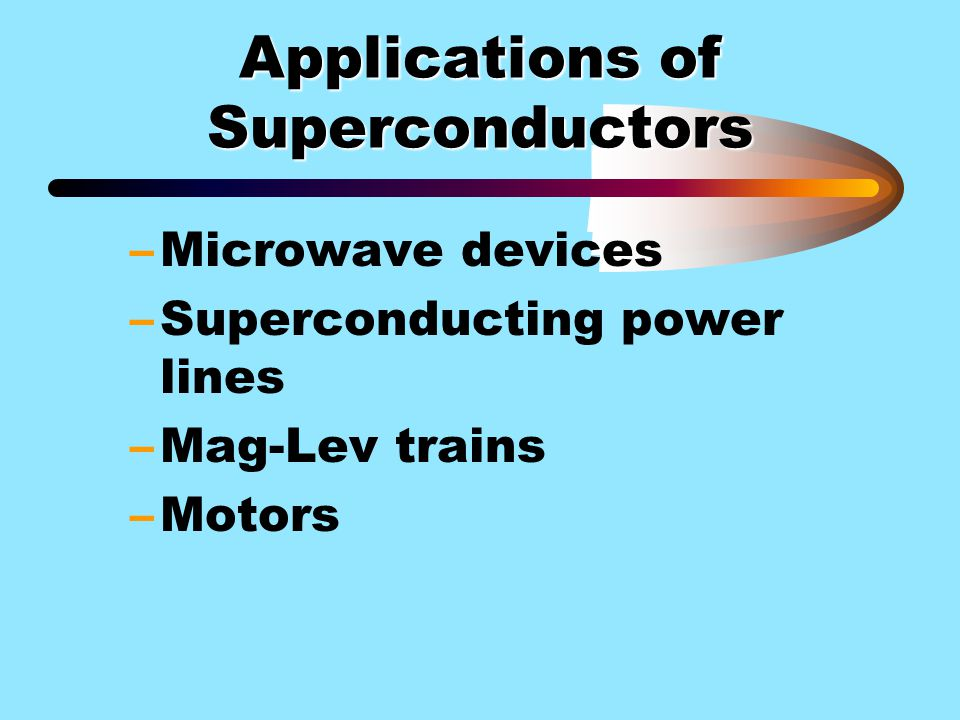 Applications of Superconductors –Microwave devices –Superconducting power lines –Mag-Lev trains –Motors