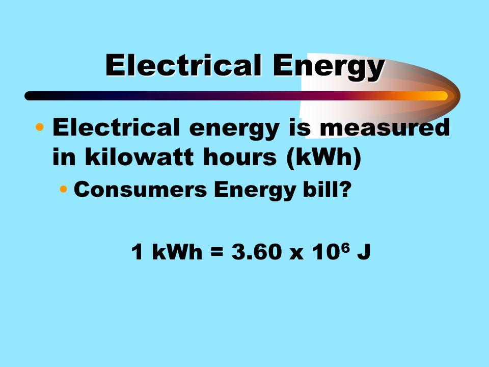 Electrical Energy Electrical energy is measured in kilowatt hours (kWh) Consumers Energy bill? 1 kWh = 3.60 x 10 6 J
