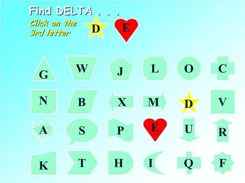 D Find DELTA... Click on the 2nd letter G CL J W O N VMXB A R PS U K F IHTQ D E