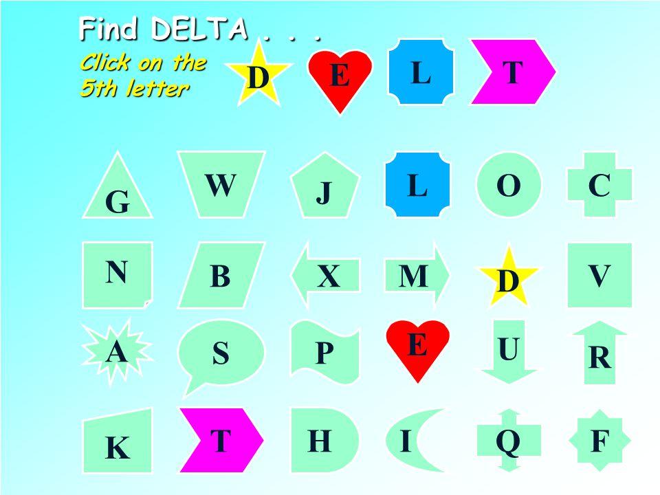 Find DELTA... Click on the 4th letter G CL J W O N VMXB D A R PS U K F IHQ D E E L T