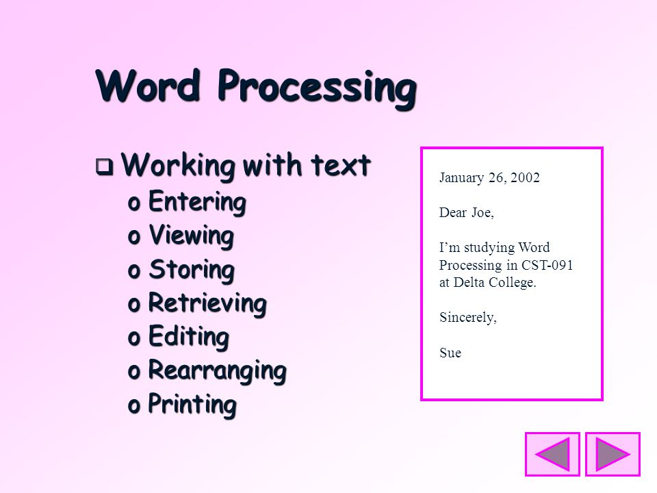Word Processing  Working with text oEntering oViewing oStoring oRetrieving oEditing oRearranging oPrinting January 26, 2002 Dear Joe, I'm studying Word Processing in CST-091 at Delta College.