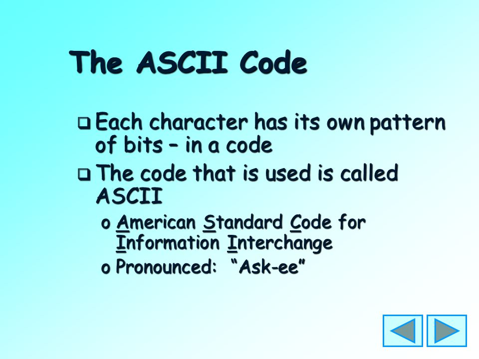 The ASCII Code  Each character is made up of 8 bits in a byte  So each byte contains a character oA Number (0 1 2 3 4 5 … ) oA Letter –Upper Case (A