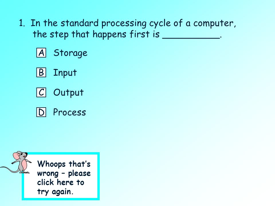 1. In the standard processing cycle of a computer, the step that happens first is __________. A short quiz: Click on the best answer. AStorage BInput