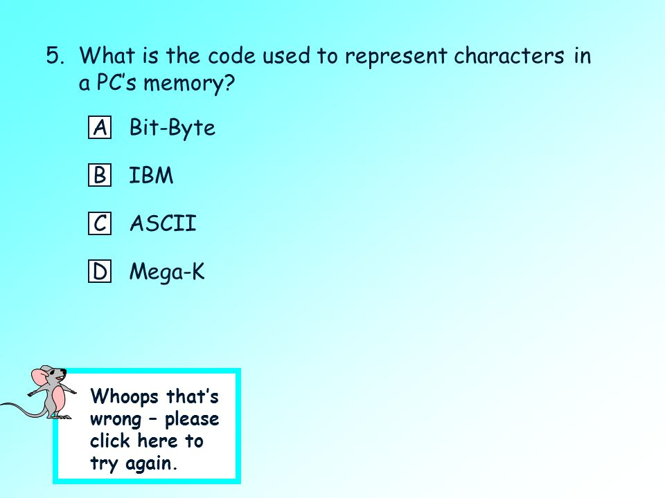 5. What is the code used to represent characters in a PC's memory? Click on the best answer. ABit-Byte BIBM CASCII DMega-K ?