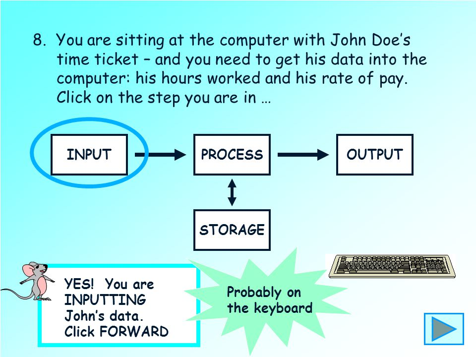 8. You are sitting at the computer with John Doe's time ticket – and you need to get his data into the computer: his hours worked and his rate of pay.