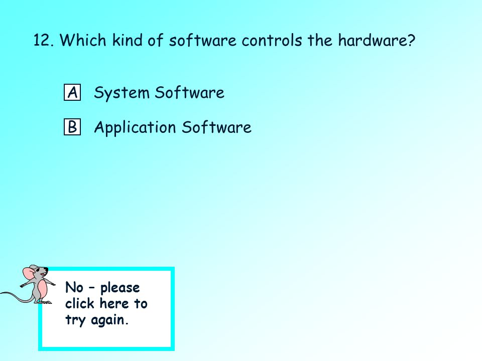 12. Which kind of software controls the hardware? Click on the best answer. ASystem Software BApplication Software ?