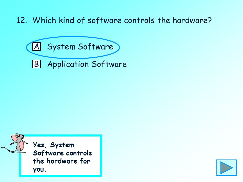 12. Which kind of software controls the hardware? ASystem Software BApplication Software No – please click here to try again.