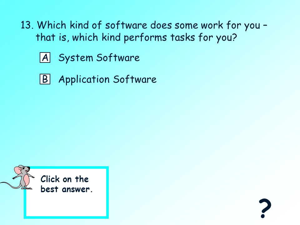 12. Which kind of software controls the hardware? ASystem Software BApplication Software Yes, System Software controls the hardware for you.