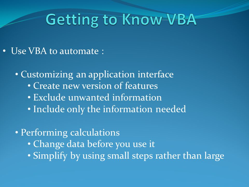 Use VBA to automate : Customizing an application interface Create new version of features Exclude unwanted information Include only the information needed Performing calculations Change data before you use it Simplify by using small steps rather than large