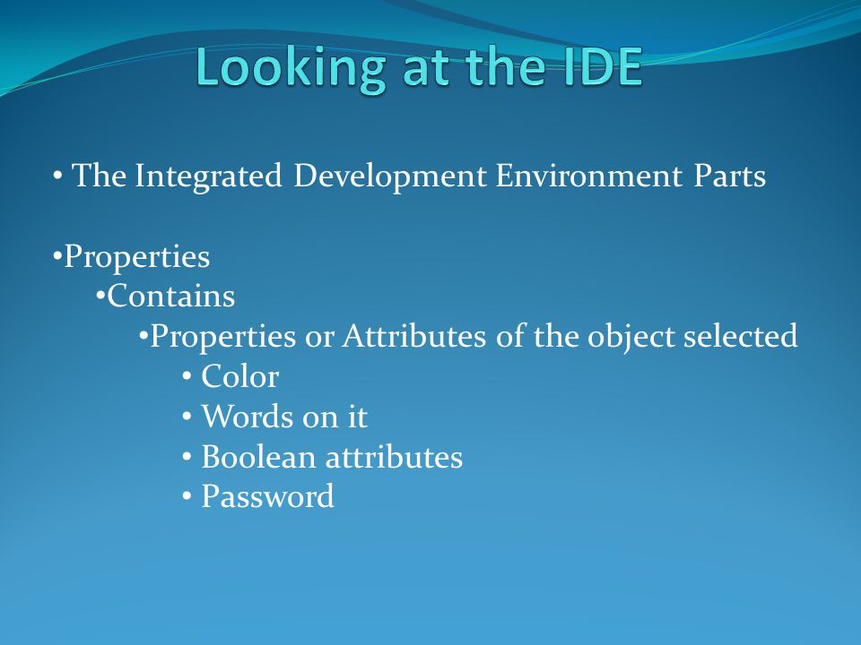 The Integrated Development Environment Parts Properties Contains Properties or Attributes of the object selected Color Words on it Boolean attributes