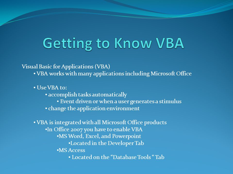 Visual Basic for Applications (VBA) VBA works with many applications including Microsoft Office Use VBA to: accomplish tasks automatically Event driven or when a user generates a stimulus change the application environment VBA is integrated with all Microsoft Office products In Office 2007 you have to enable VBA MS Word, Excel, and Powerpoint Located in the Developer Tab MS Access Located on the Database Tools Tab