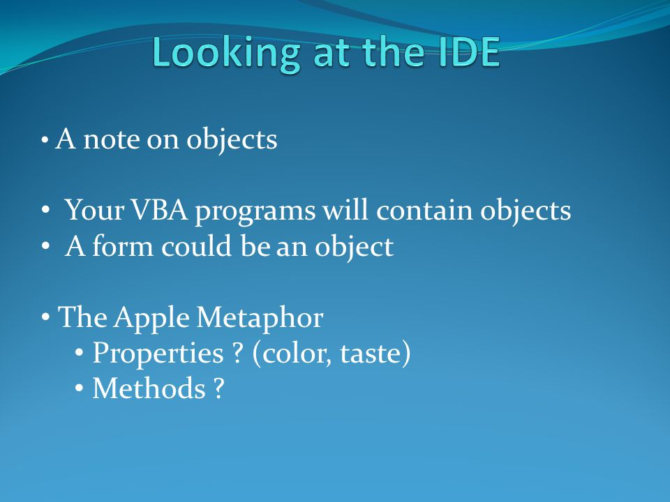 A note on objects Your VBA programs will contain objects A form could be an object The Apple Metaphor Properties ? (color, taste) Methods ?