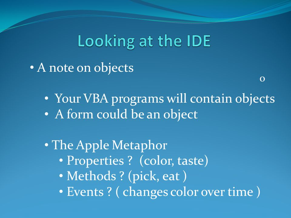 o A note on objects Your VBA programs will contain objects A form could be an object The Apple Metaphor Properties ? (color, taste) Methods ? (pick, e