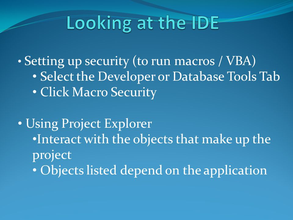 Select the Developer or Database Tools Tab Click Macro Security Using Project Explorer Interact with the objects that make up the project Objects list