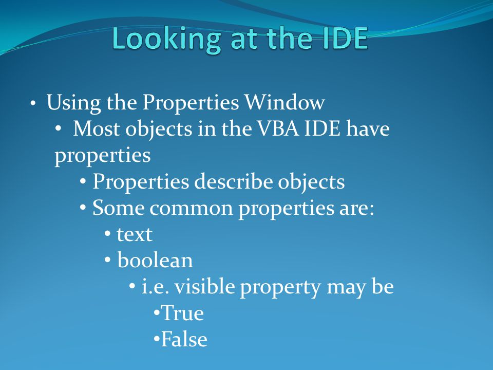 Using the Properties Window Most objects in the VBA IDE have properties Properties describe objects Some common properties are: text boolean i.e. visi