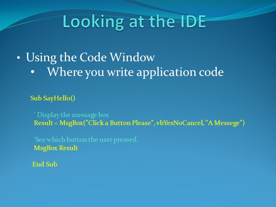 Using the Code Window Where you write application code Sub SayHello() ' Display the message box Result = MsgBox(