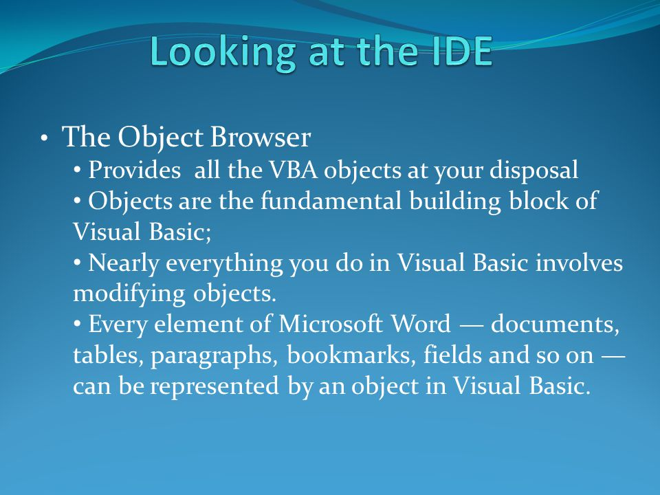 The Object Browser Provides all the VBA objects at your disposal Objects are the fundamental building block of Visual Basic; Nearly everything you do in Visual Basic involves modifying objects.