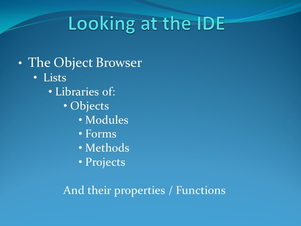 The Object Browser Lists Libraries of: Objects Modules Forms Methods Projects And their properties / Functions