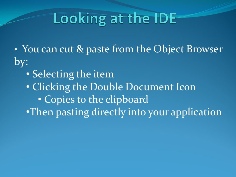 You can cut & paste from the Object Browser by: Selecting the item Clicking the Double Document Icon Copies to the clipboard Then pasting directly into your application