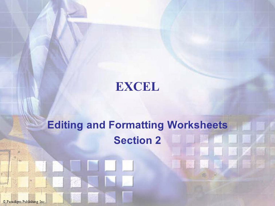 © Paradigm Publishing Inc. EXCEL Editing and Formatting Worksheets Section 2