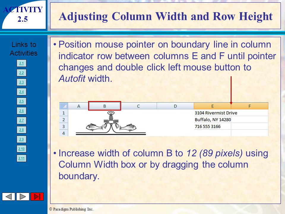 © Paradigm Publishing Inc. Links to Activities 2.1 2.2 2.3 2.4 2.5 2.6 2.7 2.8 2.9 2.10 2.11 Adjusting Column Width and Row Height Position mouse poin