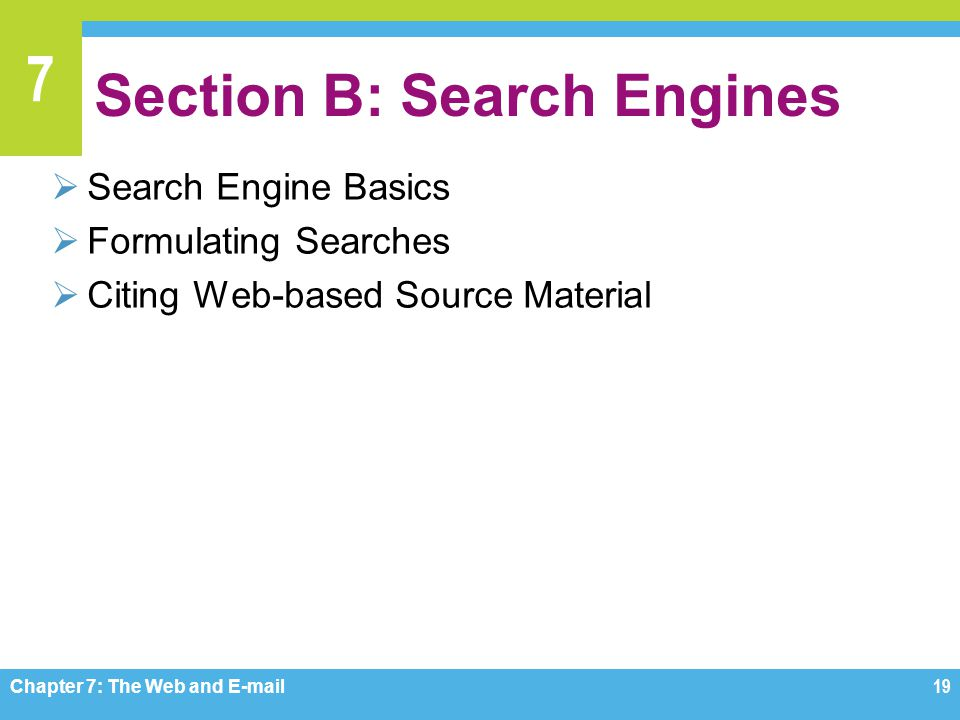 7 Section B: Search Engines  Search Engine Basics  Formulating Searches  Citing Web-based Source Material Chapter 7: The Web and E-mail19