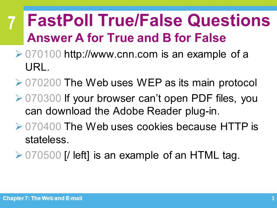 7 FastPoll True/False Questions Answer A for True and B for False  070100 http://www.cnn.com is an example of a URL.  070200 The Web uses WEP as its
